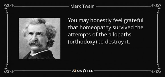 """You may honestly feel grateful that homeopathy survived the attemps of the allopaths to destroy it."" Mark Twain."